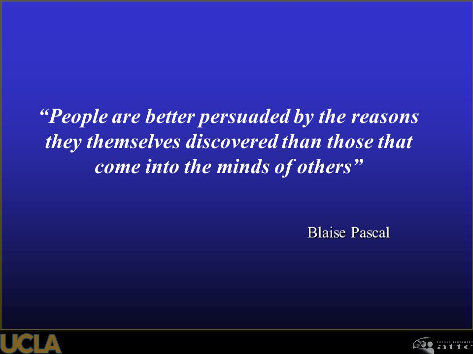 People are better persuaded by the reasons they themselves discovered than those that come into the minds of others
