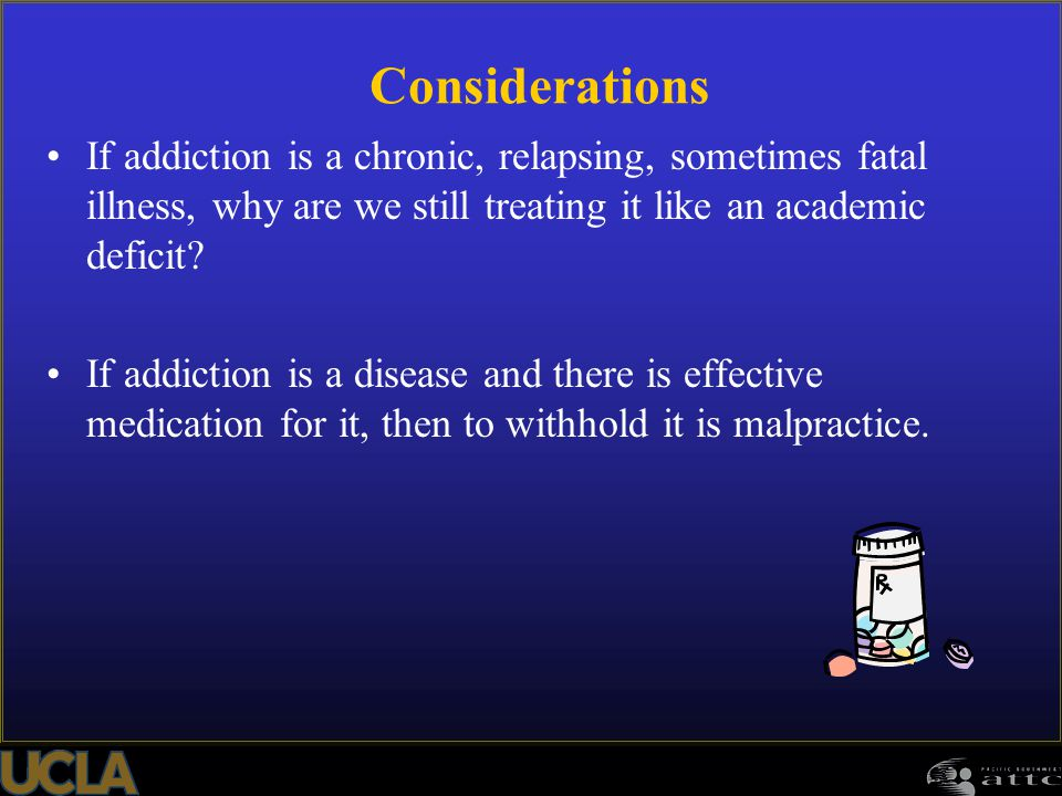 Considerations If addiction is a chronic, relapsing, sometimes fatal illness, why are we still treating it like an academic deficit