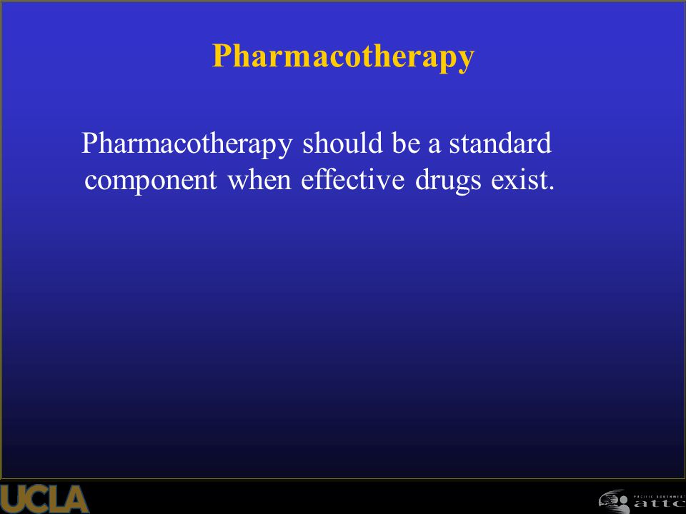 Pharmacotherapy Pharmacotherapy should be a standard component when effective drugs exist.