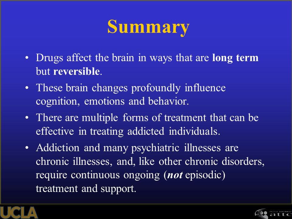 Summary Drugs affect the brain in ways that are long term but reversible. These brain changes profoundly influence cognition, emotions and behavior.