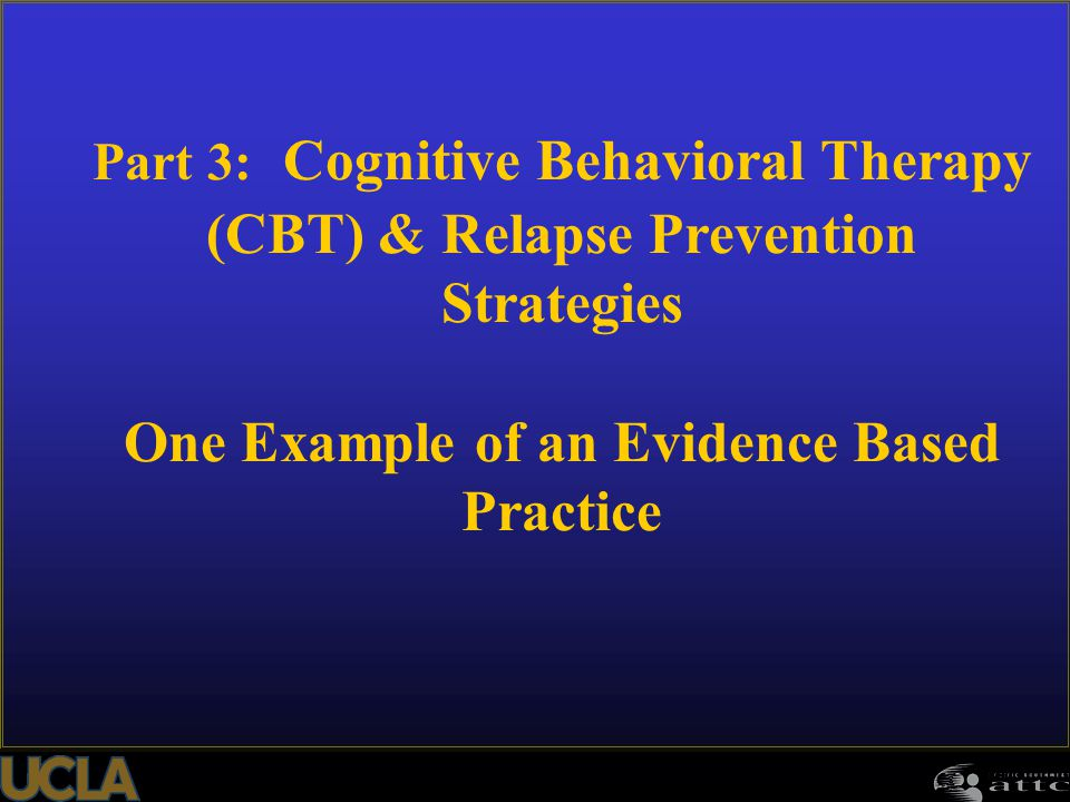 Part 3: Cognitive Behavioral Therapy (CBT) & Relapse Prevention Strategies One Example of an Evidence Based Practice