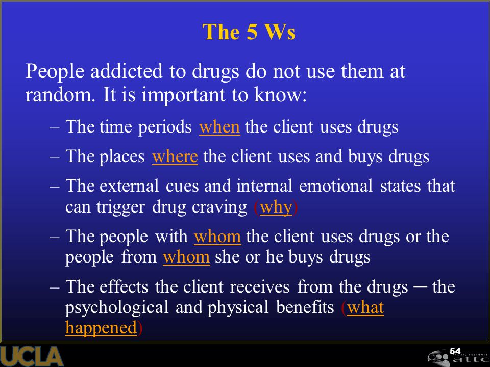 The 5 Ws People addicted to drugs do not use them at random. It is important to know: The time periods when the client uses drugs.