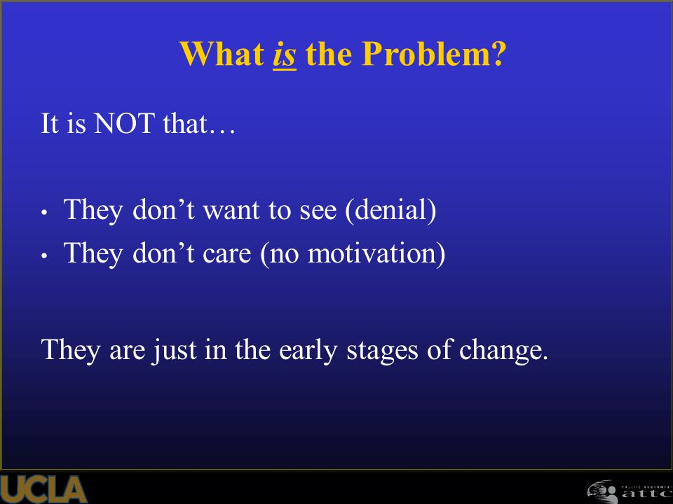 What is the Problem It is NOT that… They don't want to see (denial)
