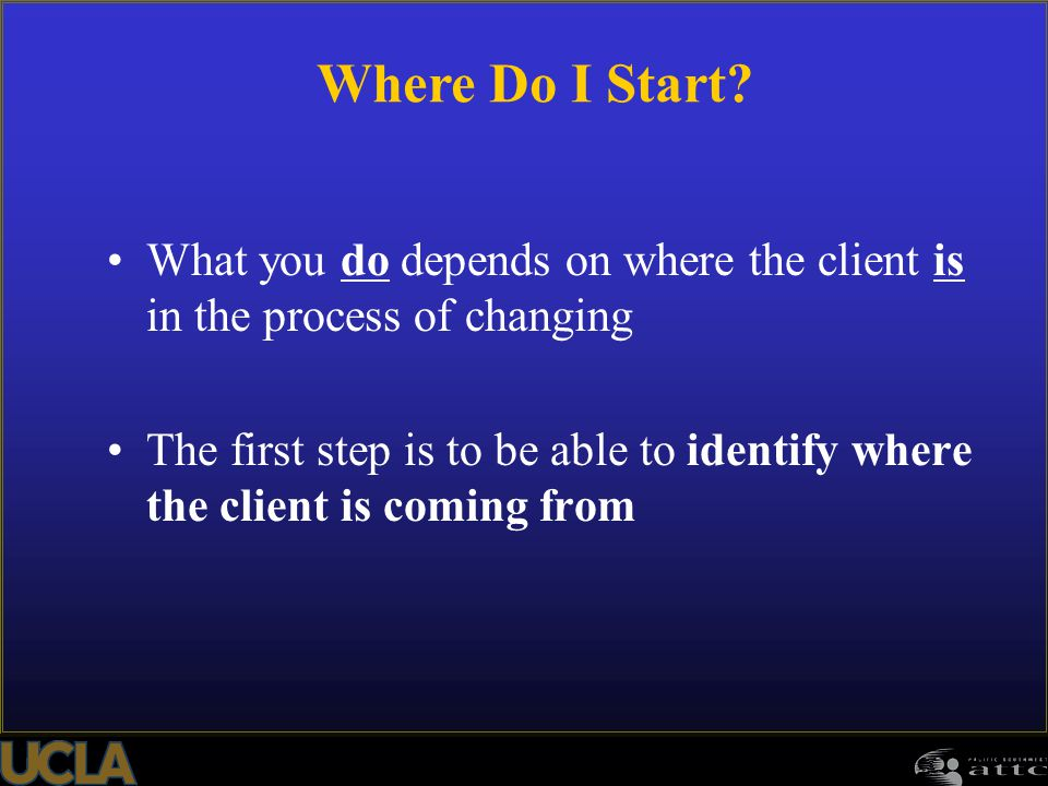 Where Do I Start What you do depends on where the client is in the process of changing.