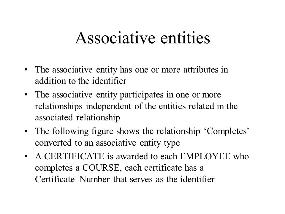Associative entities The associative entity has one or more attributes in addition to the identifier.