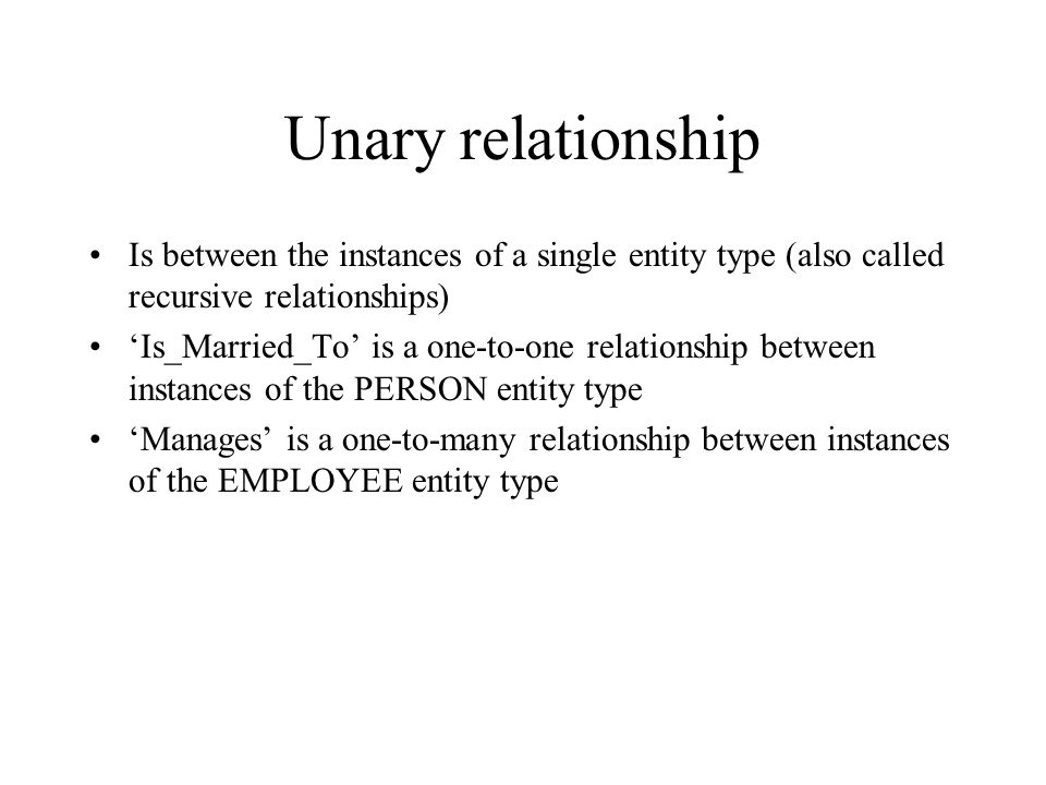 Unary relationship Is between the instances of a single entity type (also called recursive relationships)