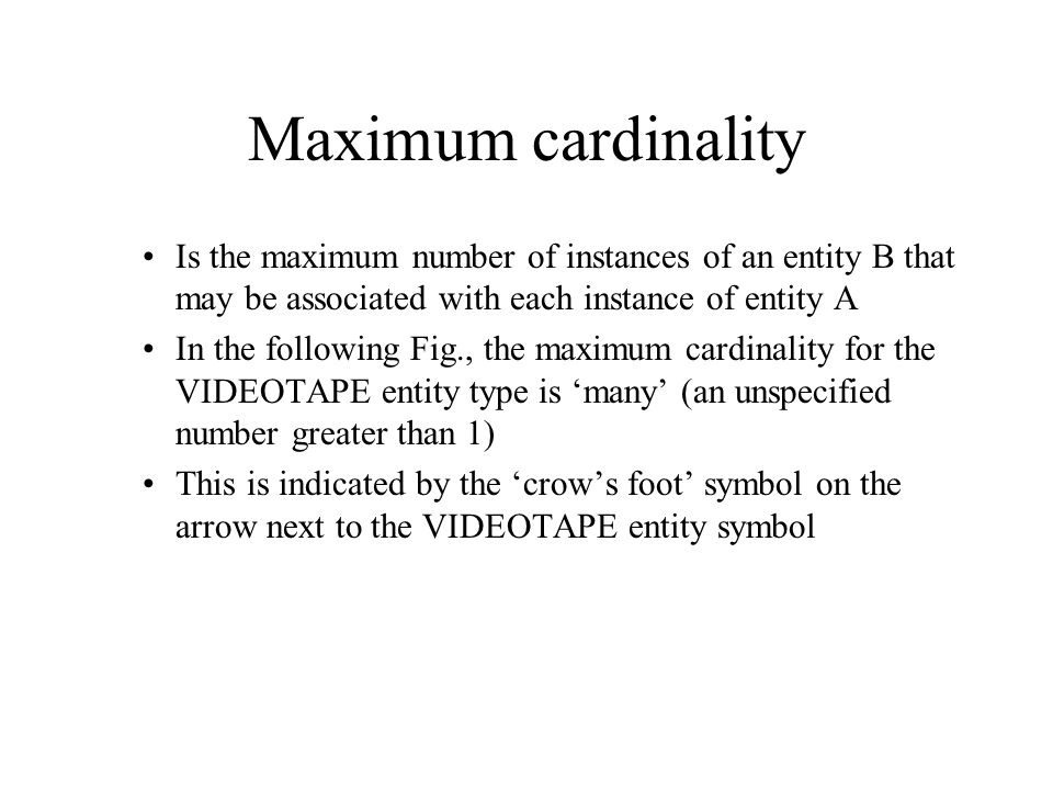 Maximum cardinality Is the maximum number of instances of an entity B that may be associated with each instance of entity A.