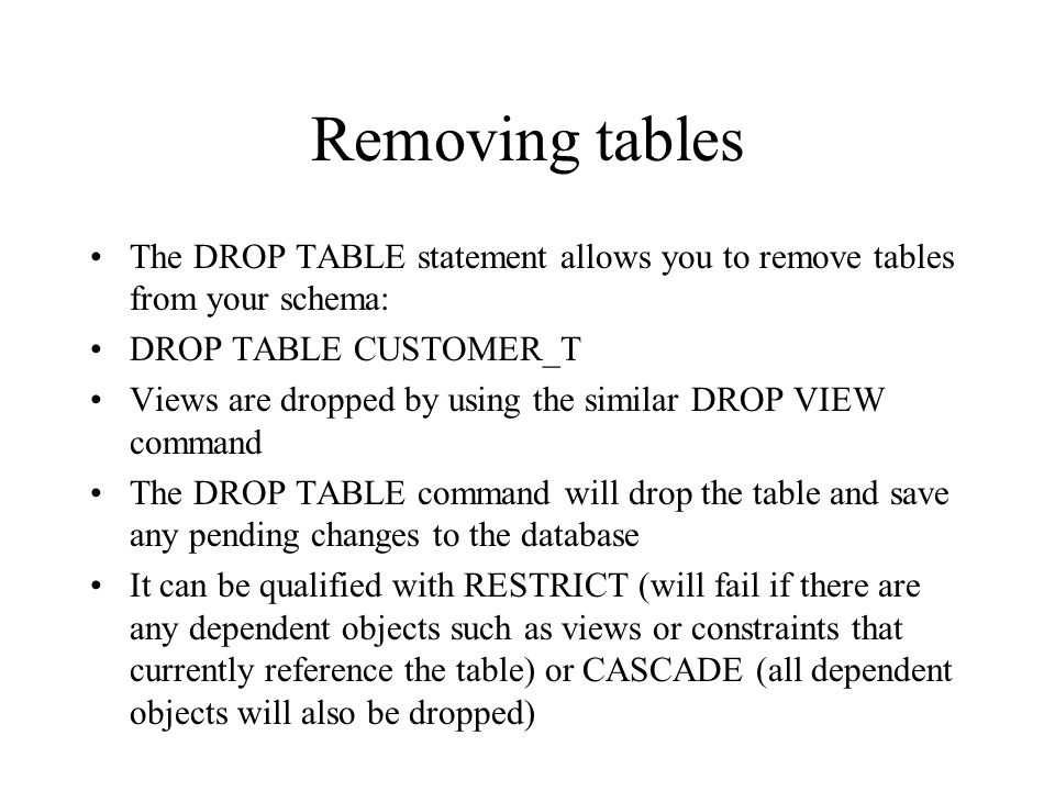 Removing tables The DROP TABLE statement allows you to remove tables from your schema: DROP TABLE CUSTOMER_T.