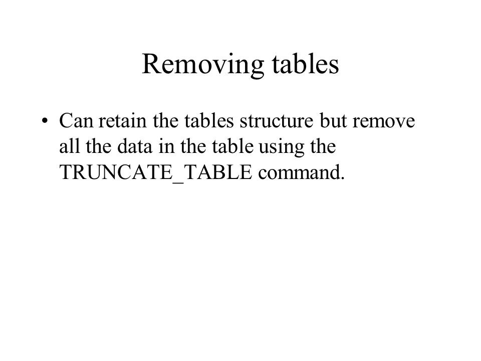 Removing tables Can retain the tables structure but remove all the data in the table using the TRUNCATE_TABLE command.