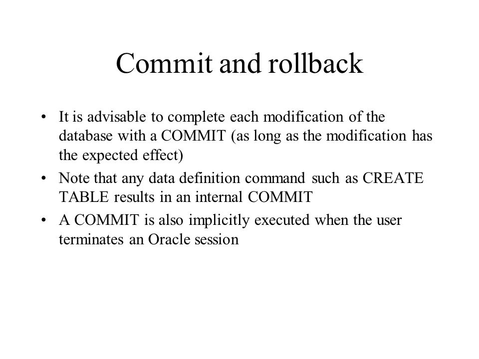 Commit and rollback It is advisable to complete each modification of the database with a COMMIT (as long as the modification has the expected effect)