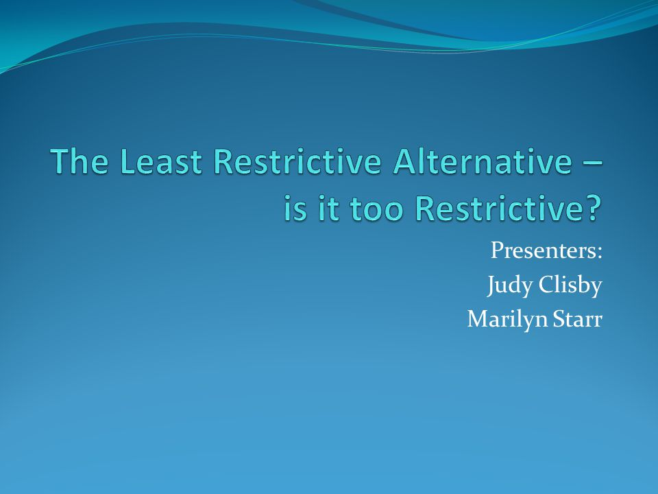 The Least Restrictive Alternative – is it too Restrictive