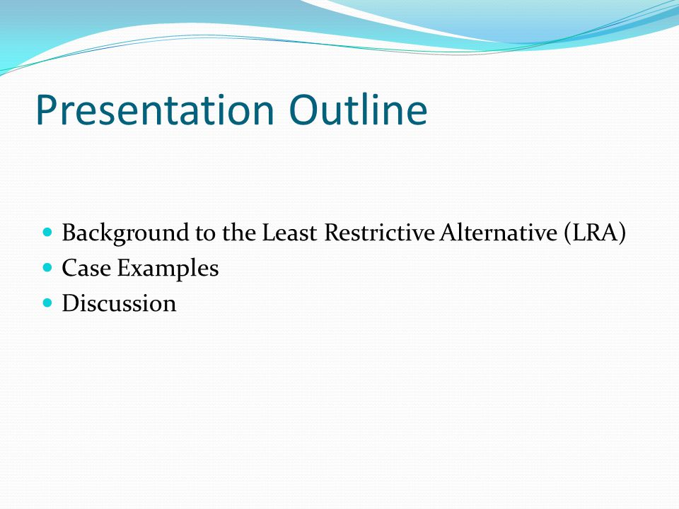 Presentation Outline Background to the Least Restrictive Alternative (LRA) Case Examples. Discussion.