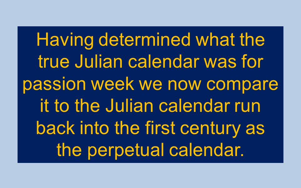 Having determined what the true Julian calendar was for passion week we now compare it to the Julian calendar run back into the first century as the perpetual calendar.