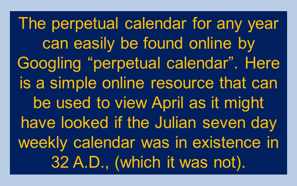The perpetual calendar for any year can easily be found online by Googling perpetual calendar .