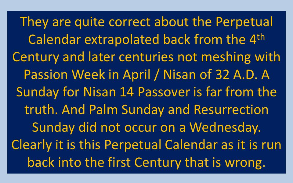 They are quite correct about the Perpetual Calendar extrapolated back from the 4th Century and later centuries not meshing with Passion Week in April / Nisan of 32 A.D.