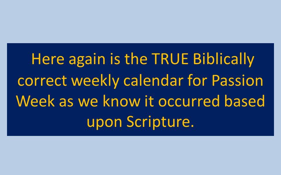 Here again is the TRUE Biblically correct weekly calendar for Passion Week as we know it occurred based upon Scripture.