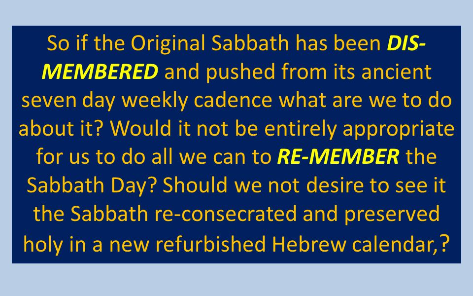 So if the Original Sabbath has been DIS-MEMBERED and pushed from its ancient seven day weekly cadence what are we to do about it.