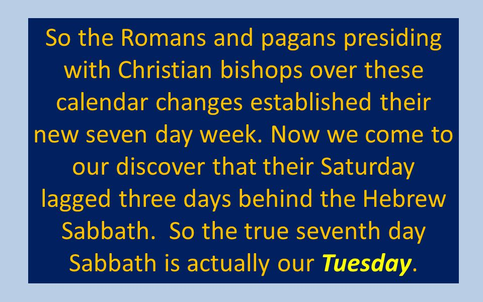 So the Romans and pagans presiding with Christian bishops over these calendar changes established their new seven day week.