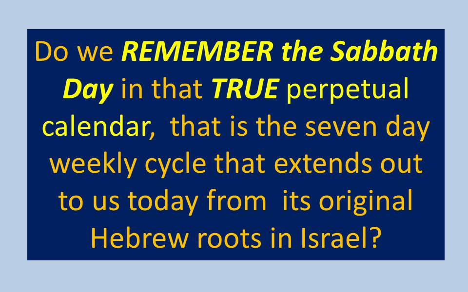 Do we REMEMBER the Sabbath Day in that TRUE perpetual calendar, that is the seven day weekly cycle that extends out to us today from its original