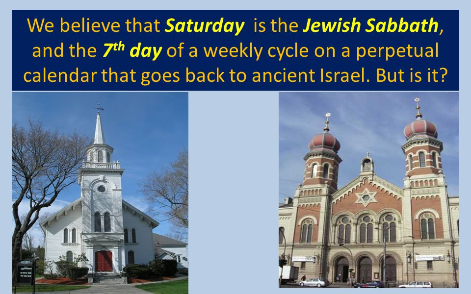 We believe that Saturday is the Jewish Sabbath, and the 7th day of a weekly cycle on a perpetual calendar that goes back to ancient Israel.