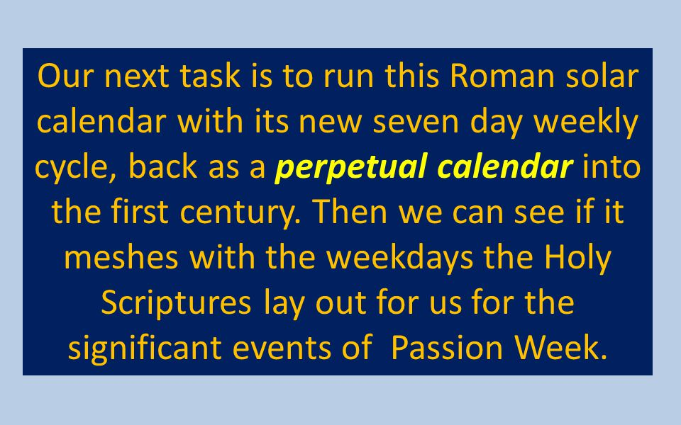 Our next task is to run this Roman solar calendar with its new seven day weekly cycle, back as a perpetual calendar into the first century.