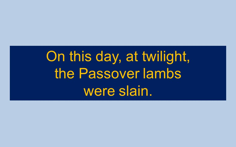 On this day, at twilight, the Passover lambs were slain.