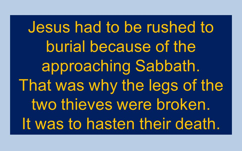 Jesus had to be rushed to burial because of the approaching Sabbath.