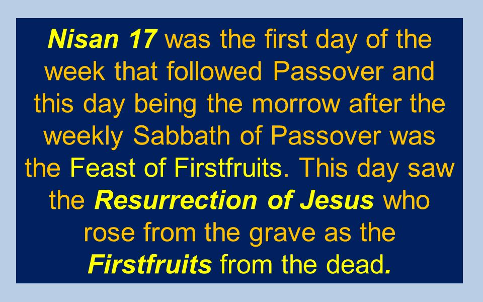 Nisan 17 was the first day of the week that followed Passover and this day being the morrow after the weekly Sabbath of Passover was the Feast of Firstfruits.