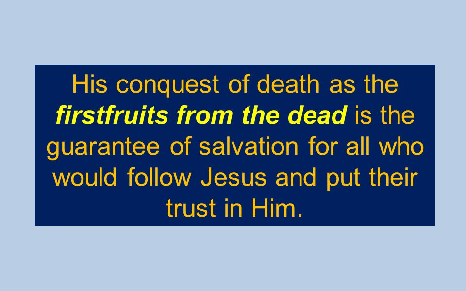 His conquest of death as the firstfruits from the dead is the guarantee of salvation for all who would follow Jesus and put their trust in Him.