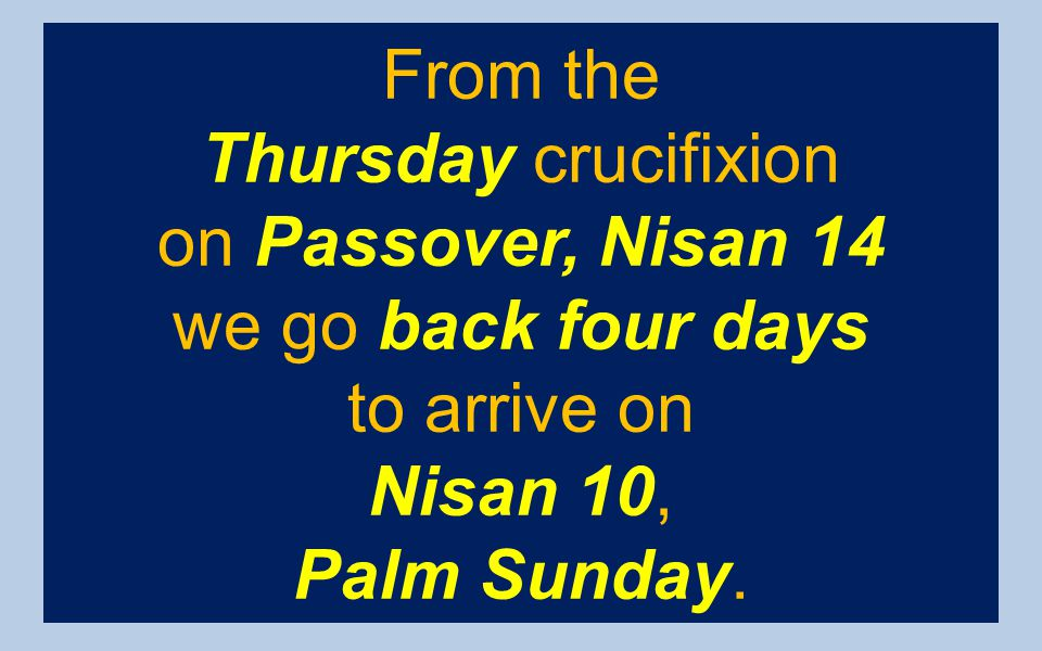 From the Thursday crucifixion. on Passover, Nisan 14. we go back four days. to arrive on. Nisan 10,