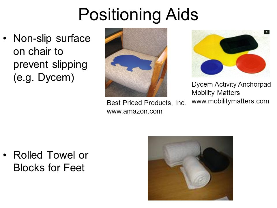 Positioning Aids Non-slip surface on chair to prevent slipping (e.g. Dycem) Rolled Towel or Blocks for Feet.