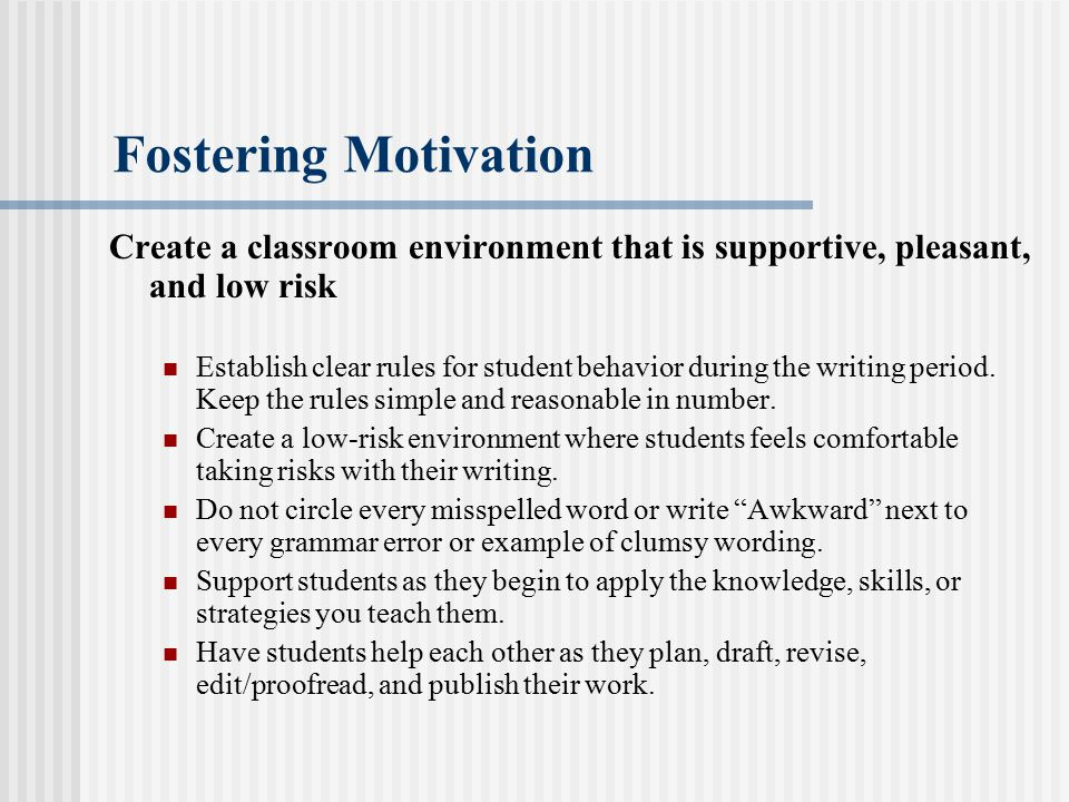 Fostering Motivation Create a classroom environment that is supportive, pleasant, and low risk.