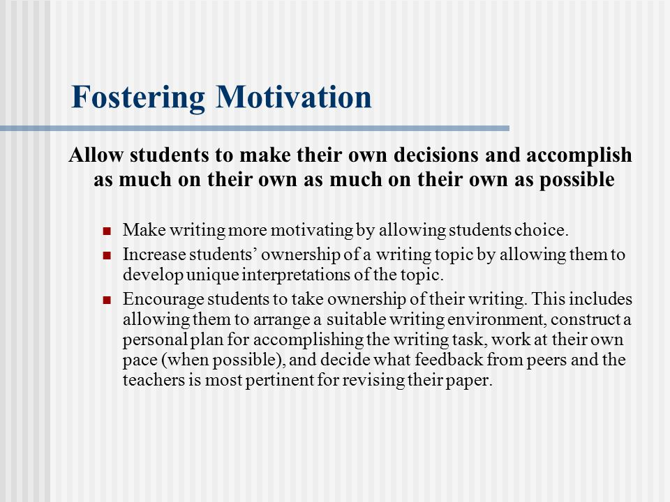 Fostering Motivation Allow students to make their own decisions and accomplish as much on their own as much on their own as possible.