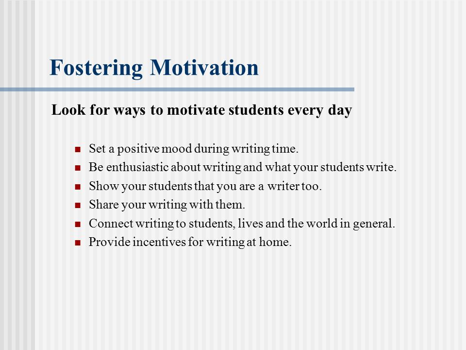 Fostering Motivation Look for ways to motivate students every day