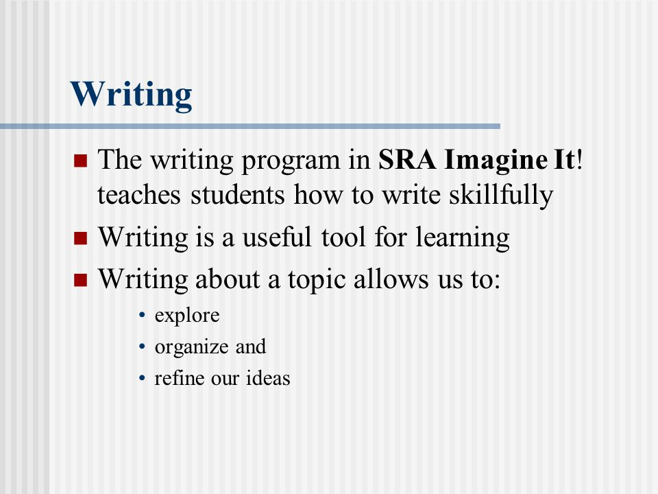 Writing The writing program in SRA Imagine It! teaches students how to write skillfully. Writing is a useful tool for learning.