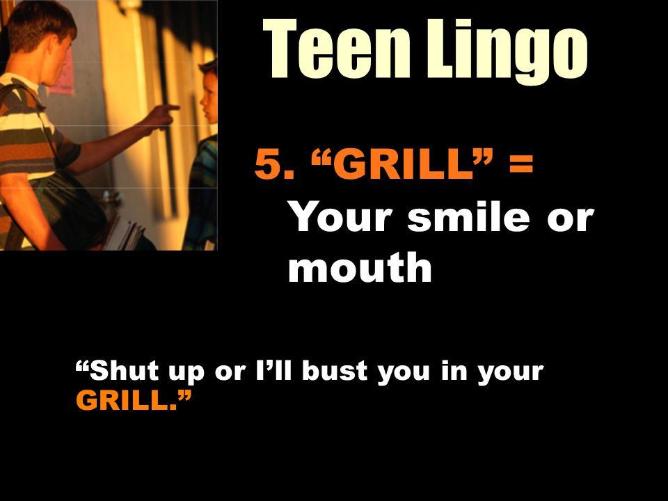 Teen Lingo Workin It Out 5. GRILL = Your smile or mouth