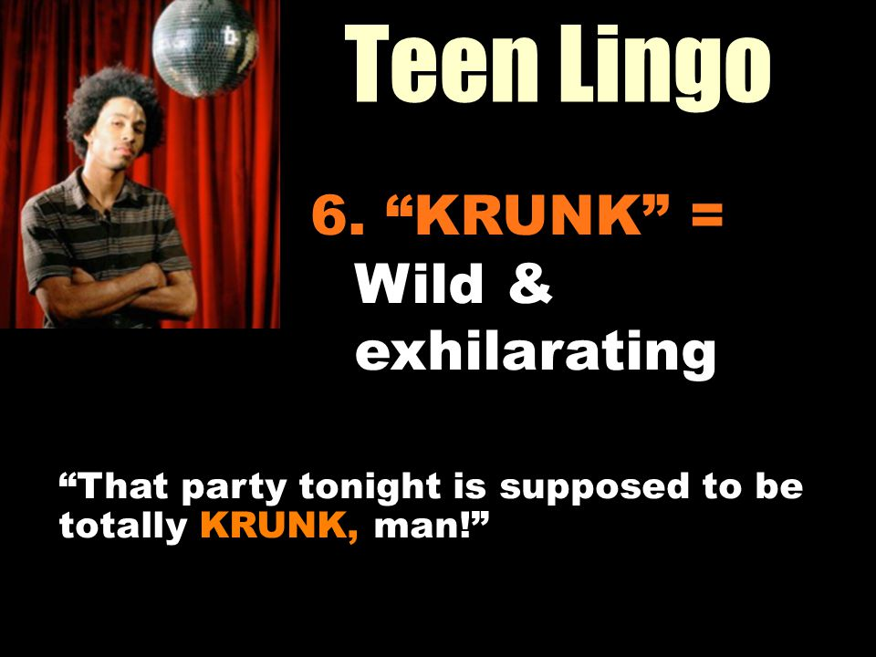 Teen Lingo Workin It Out 6. KRUNK = Wild & exhilarating