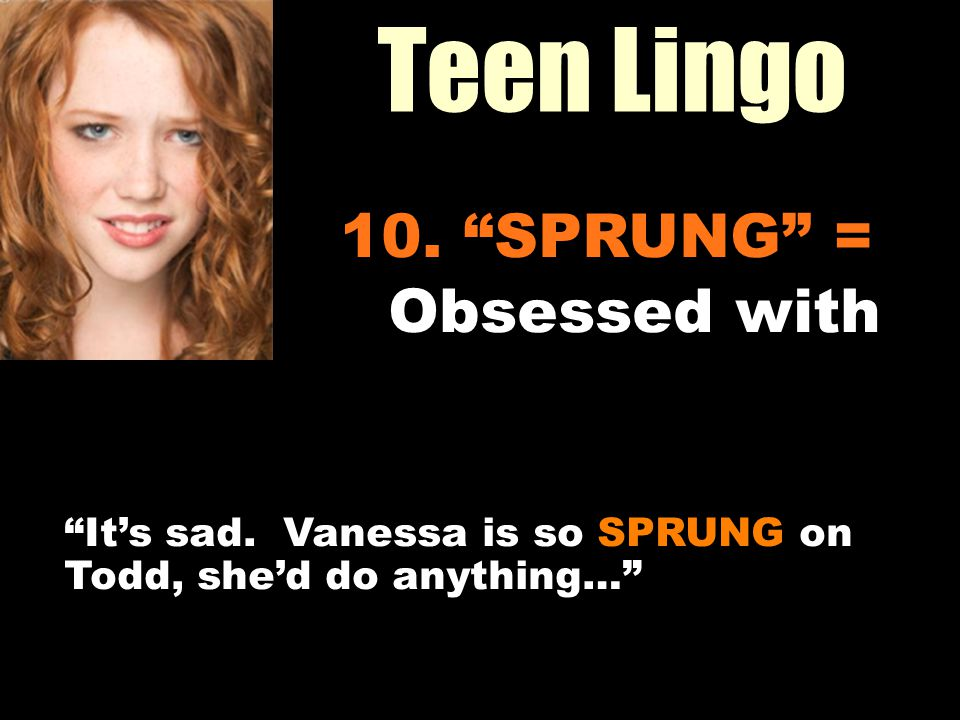 Teen Lingo Workin It Out 10. SPRUNG = Obsessed with