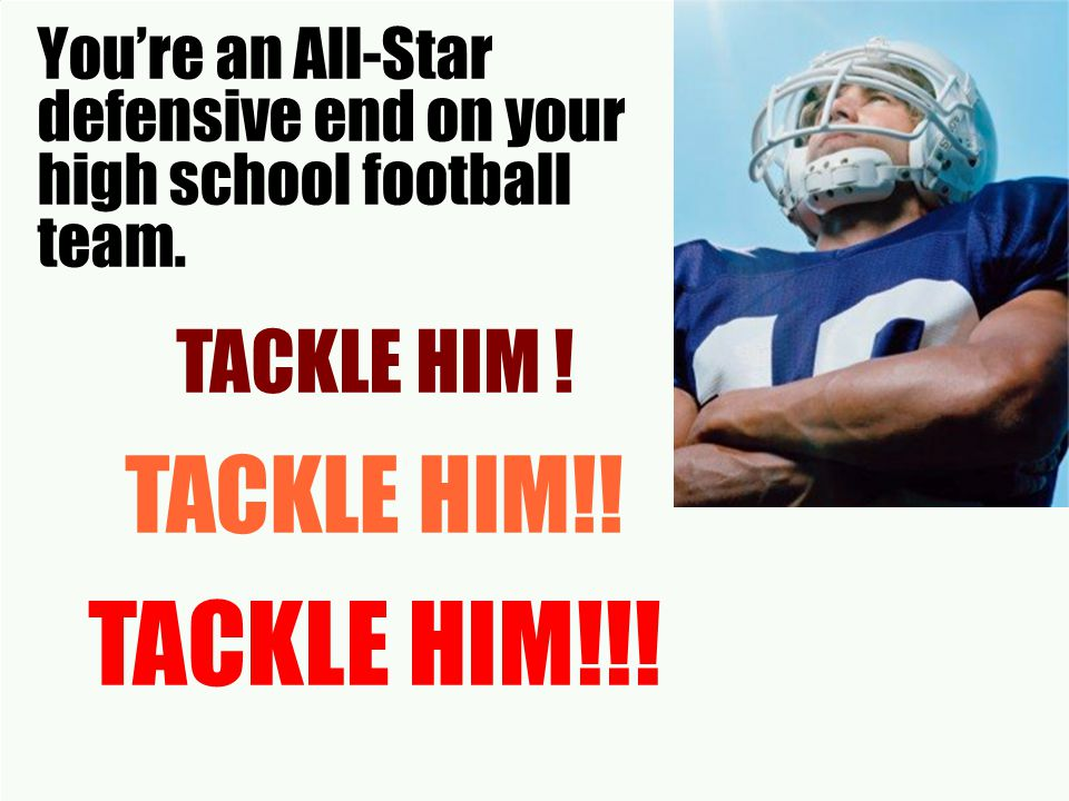 You're an All-Star defensive end on your high school football team.