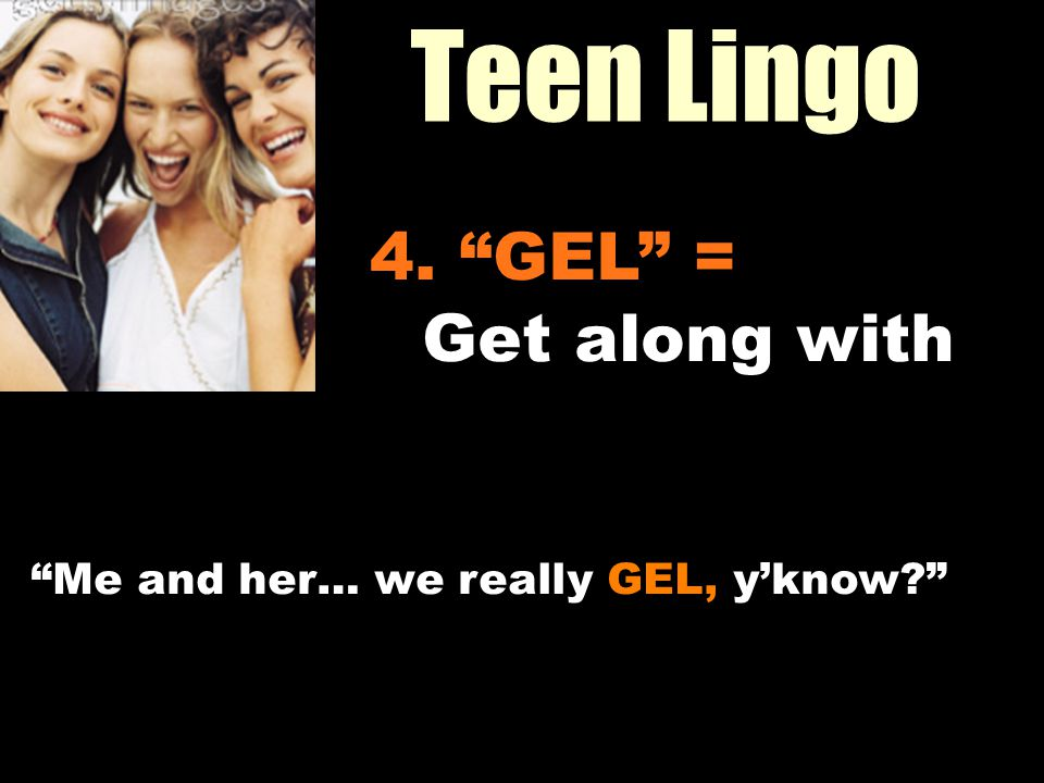 Teen Lingo Workin It Out 4. GEL = Get along with