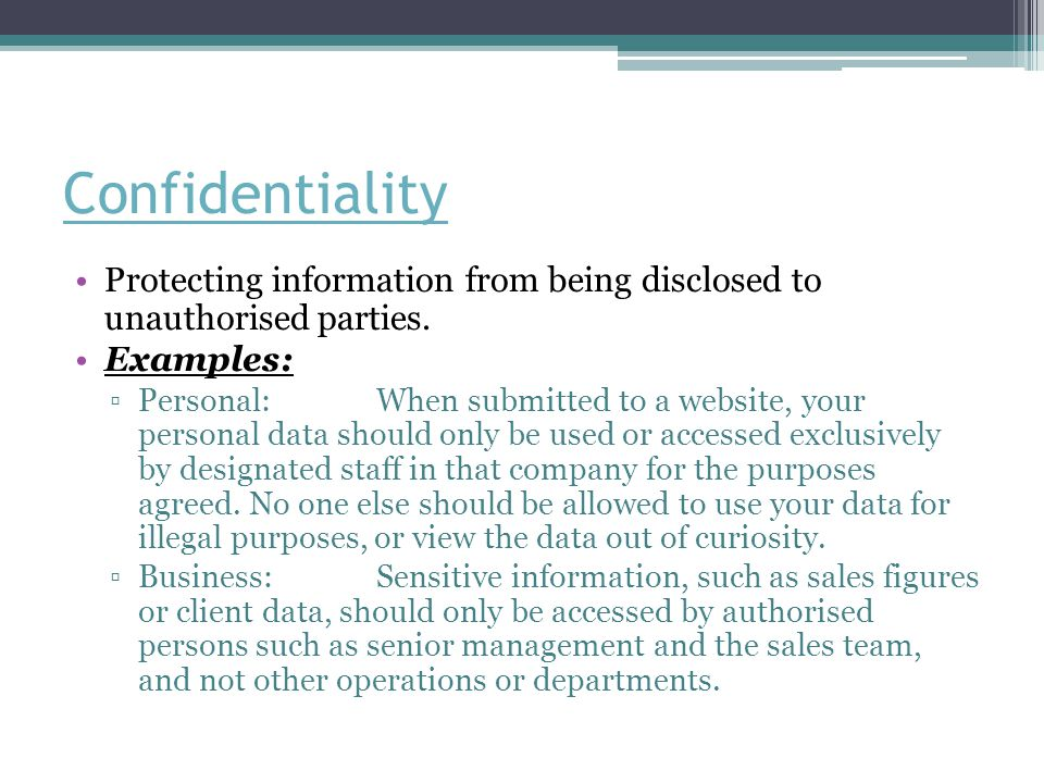 Confidentiality Protecting information from being disclosed to unauthorised parties. Examples: