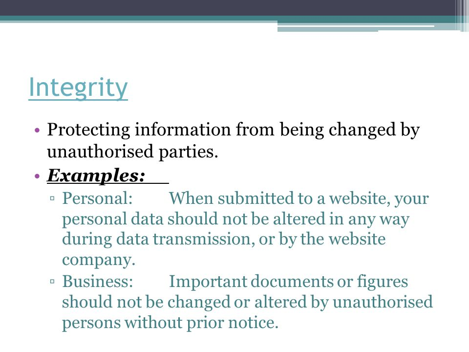 Integrity Protecting information from being changed by unauthorised parties. Examples: