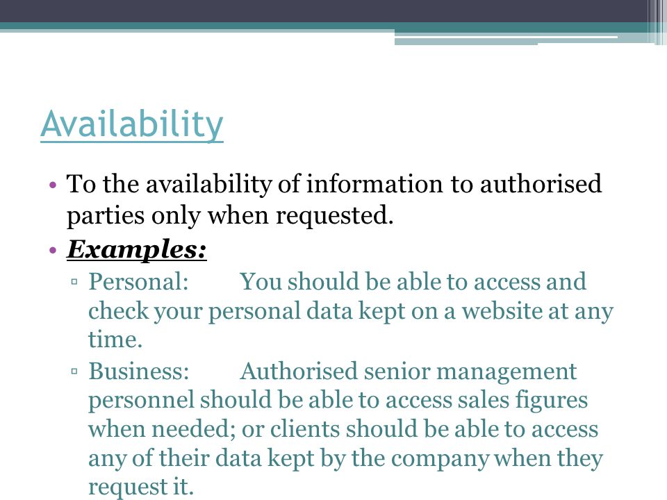 Availability To the availability of information to authorised parties only when requested. Examples: