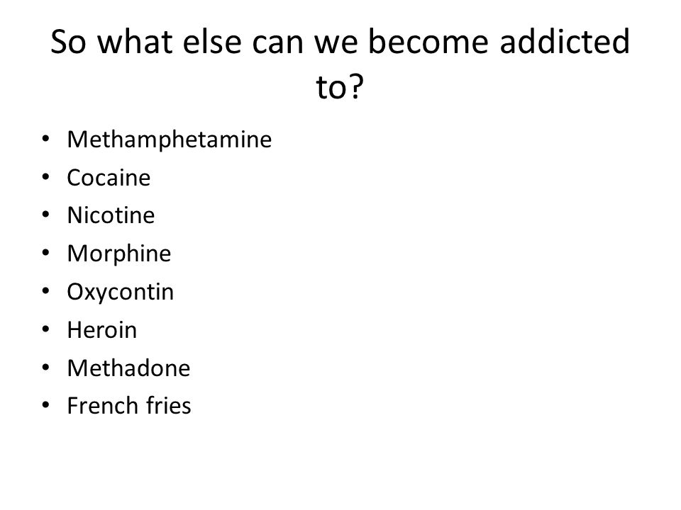 So what else can we become addicted to
