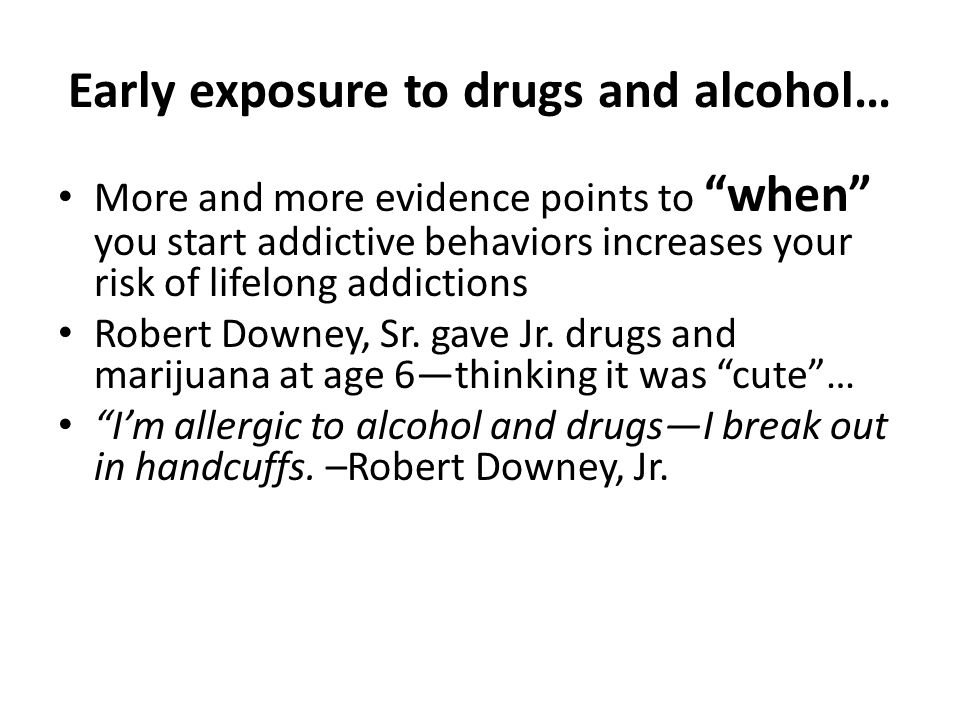 Early exposure to drugs and alcohol…