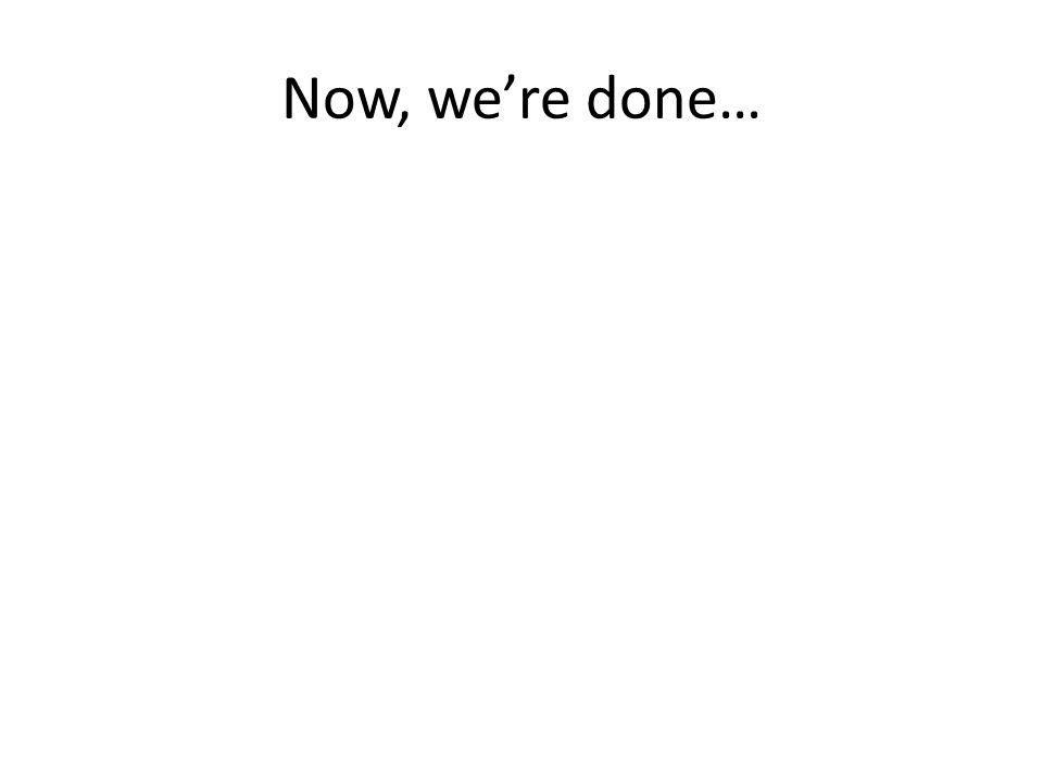 Now, we're done…