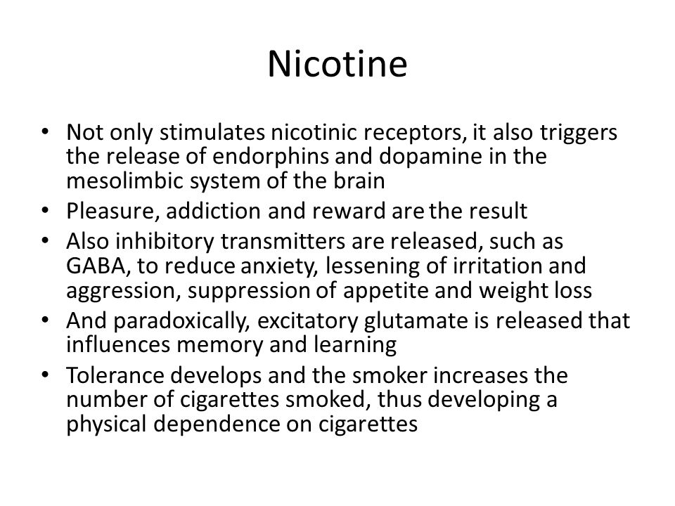 Nicotine Not only stimulates nicotinic receptors, it also triggers the release of endorphins and dopamine in the mesolimbic system of the brain.