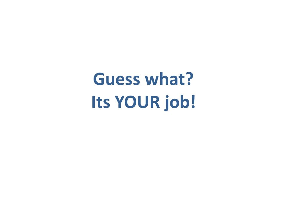 Guess what Its YOUR job!