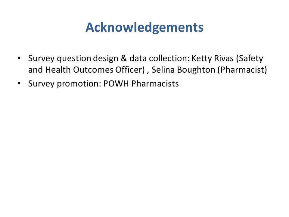 Acknowledgements Survey question design & data collection: Ketty Rivas (Safety and Health Outcomes Officer) , Selina Boughton (Pharmacist)