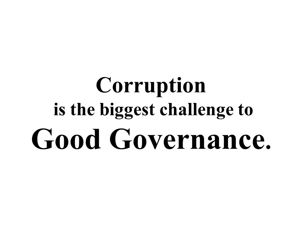 Corruption is the biggest challenge to Good Governance.